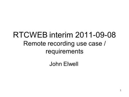1 RTCWEB interim 2011-09-08 Remote recording use case / requirements John Elwell.