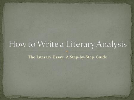 The Literary Essay: A Step-by-Step Guide. You are being asked to read in a special way. To analyze something means to break it down into smaller parts.