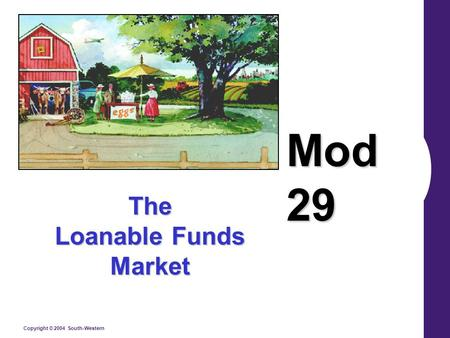 Copyright © 2004 South-Western The Loanable Funds Market Mod 29.