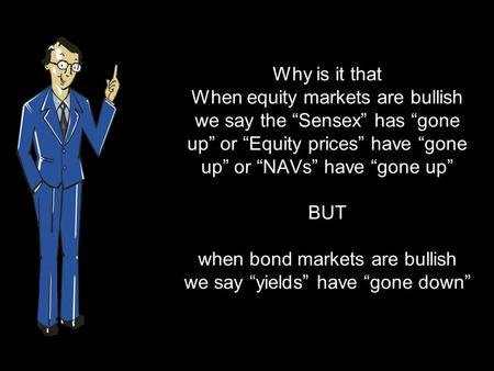 "Why is it that When equity markets are bullish we say the ""Sensex"" has ""gone up"" or ""Equity prices"" have ""gone up"" or ""NAVs"" have ""gone up"" BUT when bond."