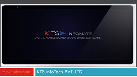 KTS InfoTech PVT. LTD. www.ktsinfotech.com. What is KTS InfoMate ?  A Software Solutions to Manage Digital Signage Systems  Update your Digital Notice.