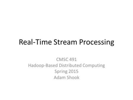 Real-Time Stream Processing CMSC 491 Hadoop-Based Distributed Computing Spring 2015 Adam Shook.