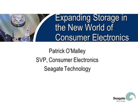 Expanding Storage in the New World of Consumer Electronics Patrick O'Malley SVP, Consumer Electronics Seagate Technology.