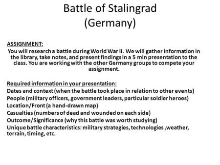 Battle of Stalingrad (Germany) ASSIGNMENT: You will research a battle during World War II. We will gather information in the library, take notes, and present.