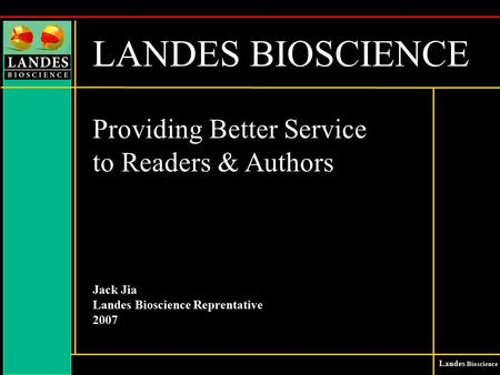 Landes Bioscience LANDES BIOSCIENCE Providing Better Service to Readers & Authors Jack Jia Landes Bioscience Reprentative 2007.