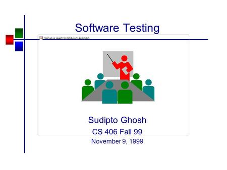 Software Testing Sudipto Ghosh CS 406 Fall 99 November 9, 1999.
