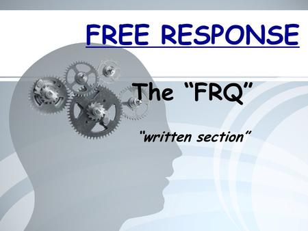 "FREE RESPONSE The ""FRQ"" ""written section"". What is an ""FRQ""? Free Response Question = short response question (couple paragraphs) 100 minutes – 4 mandatory."
