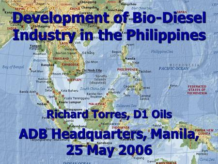 Development of Bio-Diesel Industry in the Philippines Richard Torres, D1 Oils ADB Headquarters, Manila, 25 May 2006.