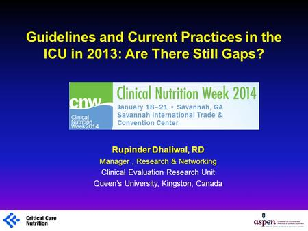 Guidelines and Current Practices in the ICU in 2013: Are There Still Gaps? Rupinder Dhaliwal, RD Manager, Research & Networking Clinical Evaluation Research.