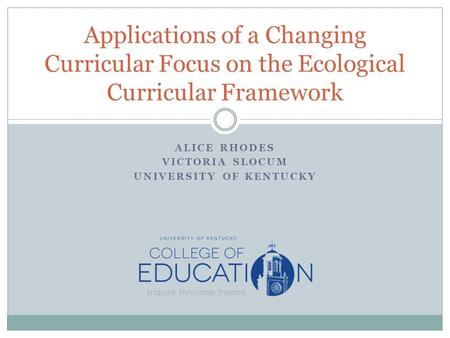 ALICE RHODES VICTORIA SLOCUM UNIVERSITY OF KENTUCKY Applications of a Changing Curricular Focus on the Ecological Curricular Framework.