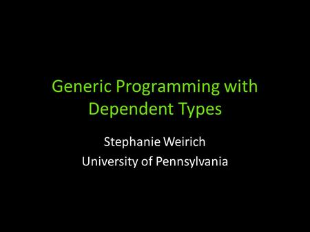 Generic Programming with Dependent Types Stephanie Weirich University of Pennsylvania.
