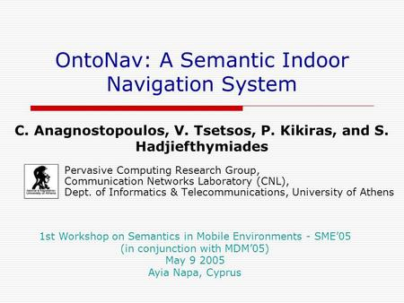 OntoNav: A Semantic Indoor Navigation System Pervasive Computing Research Group, Communication Networks Laboratory (CNL), Dept. of Informatics & Telecommunications,