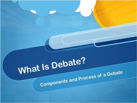 What Is Debate? Components and Process of a Debate.