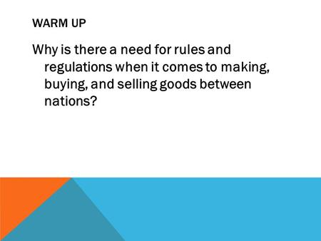 WARM UP Why is there a need for rules and regulations when it comes to making, buying, and selling goods between nations?