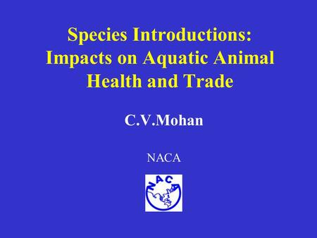 Species Introductions: Impacts on Aquatic Animal Health and Trade C.V.Mohan NACA.
