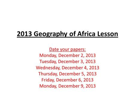 2013 Geography of Africa Lesson Date your papers: Monday, December 2, 2013 Tuesday, December 3, 2013 Wednesday, December 4, 2013 Thursday, December 5,