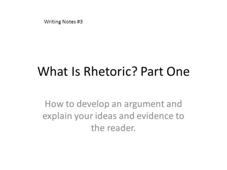 What Is Rhetoric? Part One How to develop an argument and explain your ideas and evidence to the reader. Writing Notes #3.