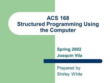 ACS 168 Structured Programming Using the Computer Spring 2002 Joaquin Vila Prepared by Shirley White.