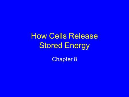 How Cells Release Stored Energy Chapter 8. 8.1 Main Types of Energy-Releasing Pathways Aerobic pathways Evolved later Require oxygen Start with glycolysis.