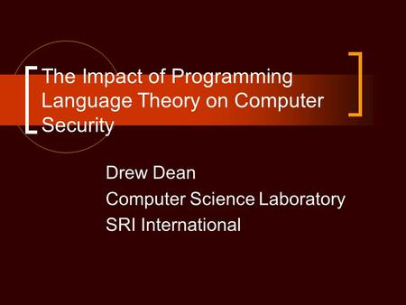 The Impact of Programming Language Theory on Computer Security Drew Dean Computer Science Laboratory SRI International.