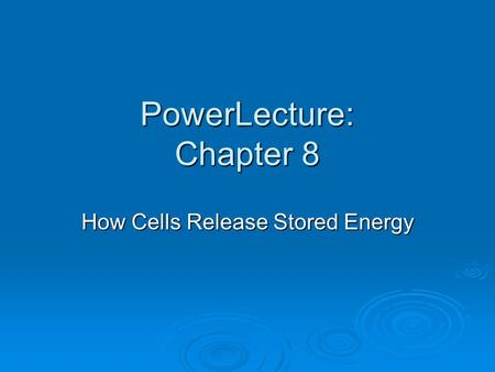 PowerLecture: Chapter 8 How Cells Release Stored Energy.