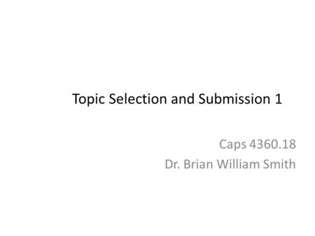 Topic Selection and Submission 1 Caps 4360.18 Dr. Brian William Smith.