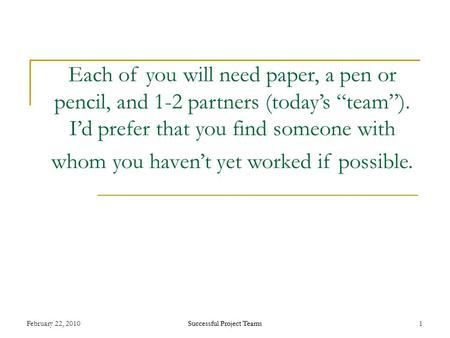 "Successful Project Teams February 22, 2010Successful Project Teams1 Each of you will need paper, a pen or pencil, and 1-2 partners (today's ""team""). I'd."