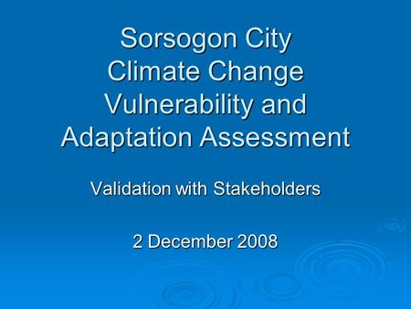 Sorsogon City Climate Change Vulnerability and Adaptation Assessment Validation with Stakeholders 2 December 2008.