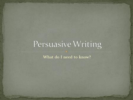 What do I need to know?. Obviously, persuasive writing is designed to persuade or convince your audience to your point of view. It is important to remember.
