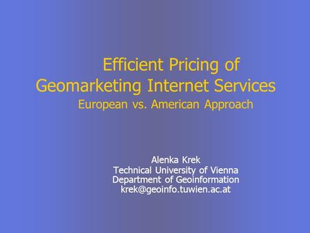 Efficient Pricing of Geomarketing Internet Services European vs. American Approach Alenka Krek Technical University of Vienna Department of Geoinformation.