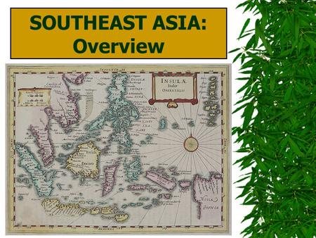 SOUTHEAST ASIA: Overview E. J. PALKA. © 2009, TESCCC World Geography, Unit 11, Lesson 1 MAJOR GEOGRAPHIC QUALITIES  Fragmented region: numerous island.