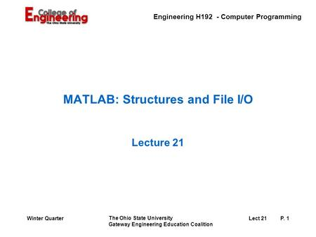 Engineering H192 - Computer Programming The Ohio State University Gateway Engineering Education Coalition Lect 21P. 1Winter Quarter MATLAB: Structures.
