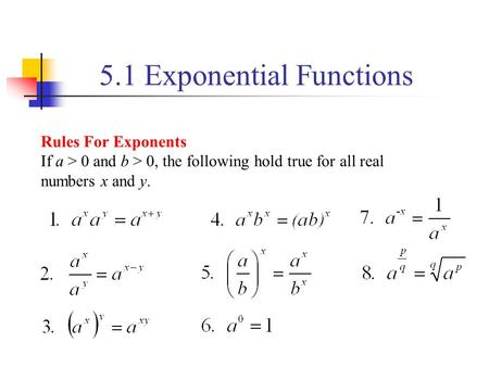5.1 Exponential Functions Rules For Exponents If a > 0 and b > 0, the following hold true for all real numbers x and y.