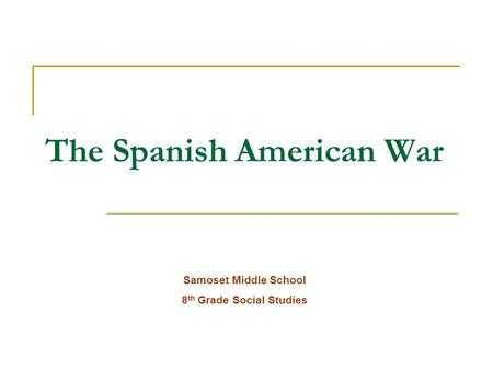 The Spanish American War Samoset Middle School 8 th Grade Social Studies.