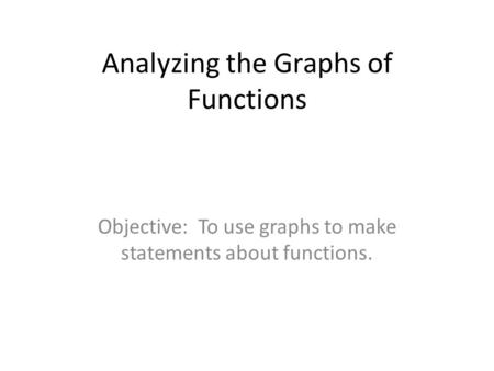 Analyzing the Graphs of Functions Objective: To use graphs to make statements about functions.