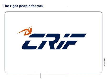© 2005 CRIF The right people for you © 2005 CRIF CRIF for banking and financial institutions CRIF is one of the main international groups specialized.