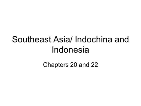 Southeast Asia/ Indochina and Indonesia Chapters 20 and 22.