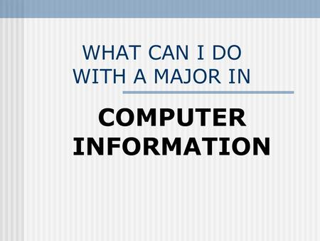 WHAT CAN I DO WITH A MAJOR IN COMPUTER INFORMATION.