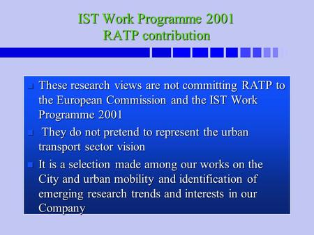 IST Work Programme 2001 RATP contribution n These research views are not committing RATP to the European Commission and the IST Work Programme 2001 n They.