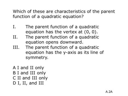 Which of these are characteristics of the parent function of a quadratic equation? I. The parent function of a quadratic equation has the vertex at (0,