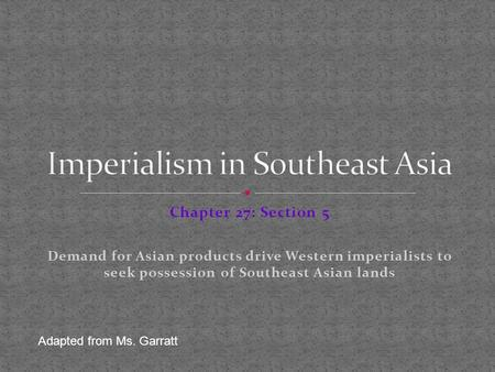 Chapter 27: Section 5 Demand for Asian products drive Western imperialists to seek possession of Southeast Asian lands Adapted from Ms. Garratt.
