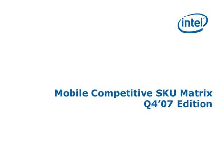 Mobile Competitive SKU Matrix Q4'07 Edition. Copyright © 2007, Intel Corporation * Other names and brands may be claimed as the property of others 2 Usage.