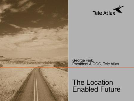 © 2004 TELE ATLAS – All rights reserved. The Location Enabled Future George Fink, President & COO, Tele Atlas.