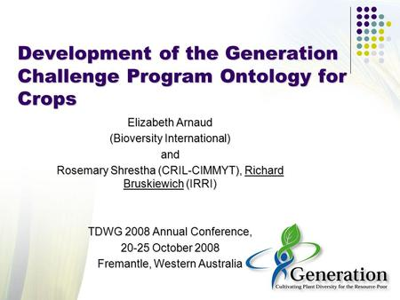 Development of the Generation Challenge Program Ontology for Crops Elizabeth Arnaud (Bioversity International) and Rosemary Shrestha (CRIL-CIMMYT), Richard.