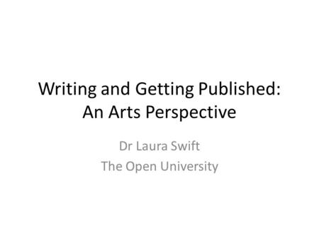 Writing and Getting Published: An Arts Perspective Dr Laura Swift The Open University.