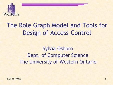 April 27, 20051 The Role Graph Model and Tools for Design of Access Control Sylvia Osborn Dept. of Computer Science The University of Western Ontario.