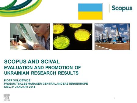 SCOPUS AND SCIVAL EVALUATION AND PROMOTION OF UKRAINIAN RESEARCH RESULTS PIOTR GOŁKIEWICZ PRODUCT SALES MANAGER, CENTRAL AND EASTERN EUROPE KIEV, 31 JANUARY.