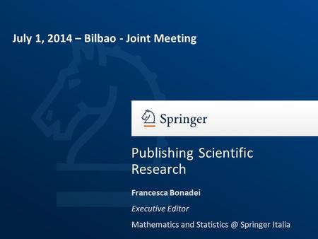 Francesca Bonadei Executive Editor Mathematics and Springer Italia Publishing Scientific Research July 1, 2014 – Bilbao - Joint Meeting.