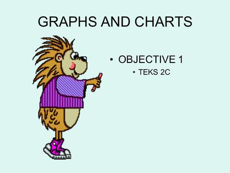 GRAPHS AND CHARTS OBJECTIVE 1 TEKS 2C. Bar Graph A bar graph is used to show relationships between groups. The two items being compared do not need to.