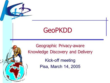 GeoPKDD Geographic Privacy-aware Knowledge Discovery and Delivery Kick-off meeting Pisa, March 14, 2005.